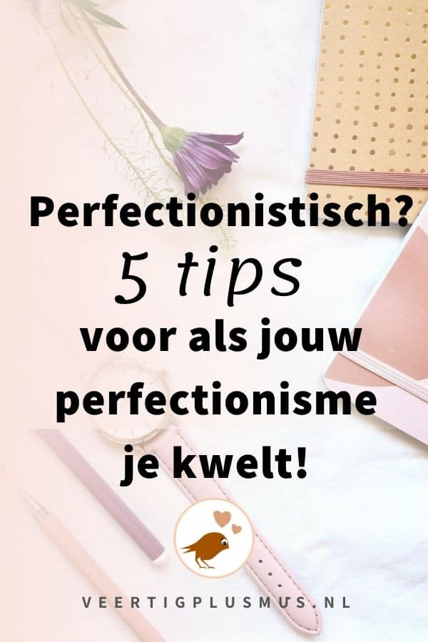 Perfectionistisch, 5 tips voor als jouw perfectionisme je kwelt